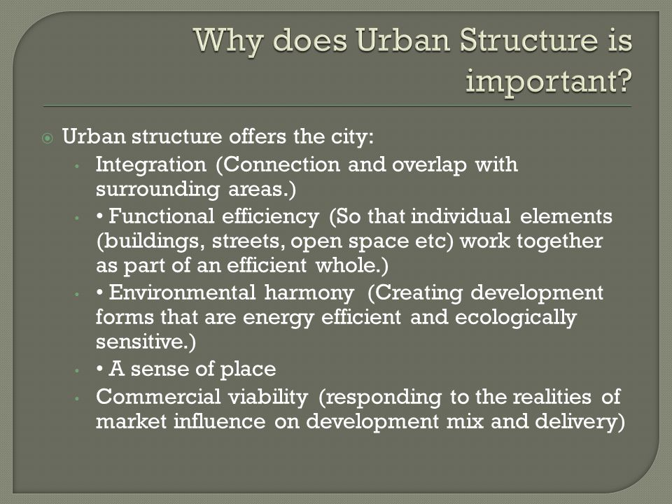 Urban structure offers the city: Integration (Connection and overlap with surrounding areas.) Functional efficiency (So that individual elements (buildings, streets, open space etc) work together as part of an efficient whole.) Environmental harmony (Creating development forms that are energy efficient and ecologically sensitive.) A sense of place Commercial viability (responding to the realities of market influence on development mix and delivery)