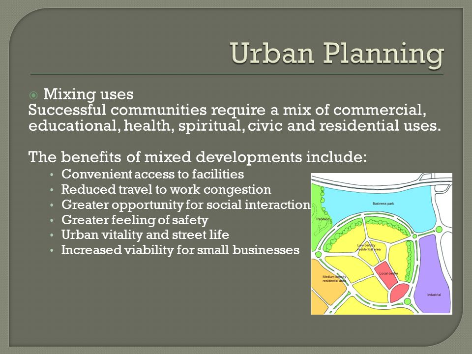 Mixing uses Successful communities require a mix of commercial, educational, health, spiritual, civic and residential uses.