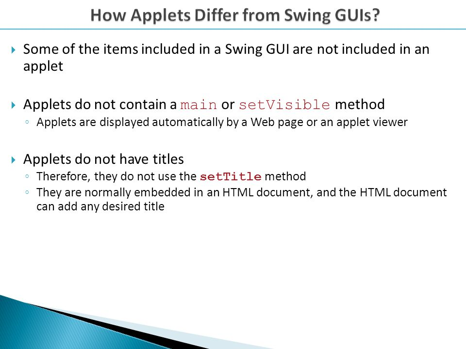 Some of the items included in a Swing GUI are not included in an applet Applets do not contain a main or setVisible method Applets are displayed automatically by a Web page or an applet viewer Applets do not have titles Therefore, they do not use the setTitle method They are normally embedded in an HTML document, and the HTML document can add any desired title