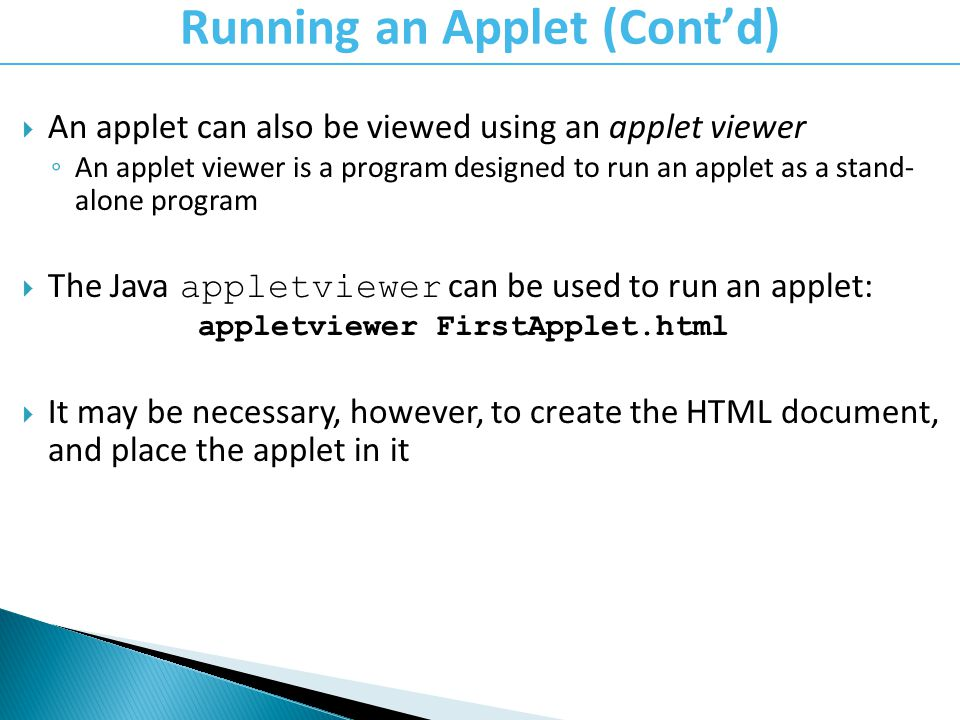 An applet can also be viewed using an applet viewer An applet viewer is a program designed to run an applet as a stand- alone program The Java appletviewer can be used to run an applet: appletviewer FirstApplet.html It may be necessary, however, to create the HTML document, and place the applet in it Running an Applet (Contd)