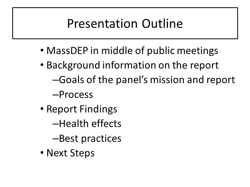 Presentation Outline MassDEP in middle of public meetings Background information on the report – Goals of the panels mission and report – Process Report Findings – Health effects – Best practices Next Steps