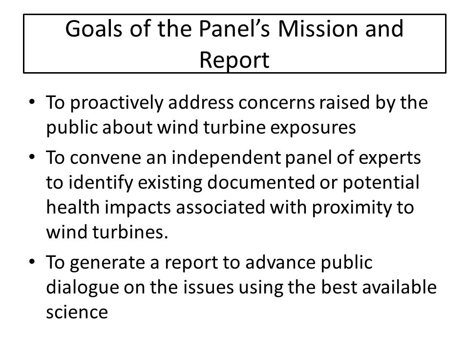 Goals of the Panels Mission and Report To proactively address concerns raised by the public about wind turbine exposures To convene an independent panel of experts to identify existing documented or potential health impacts associated with proximity to wind turbines.