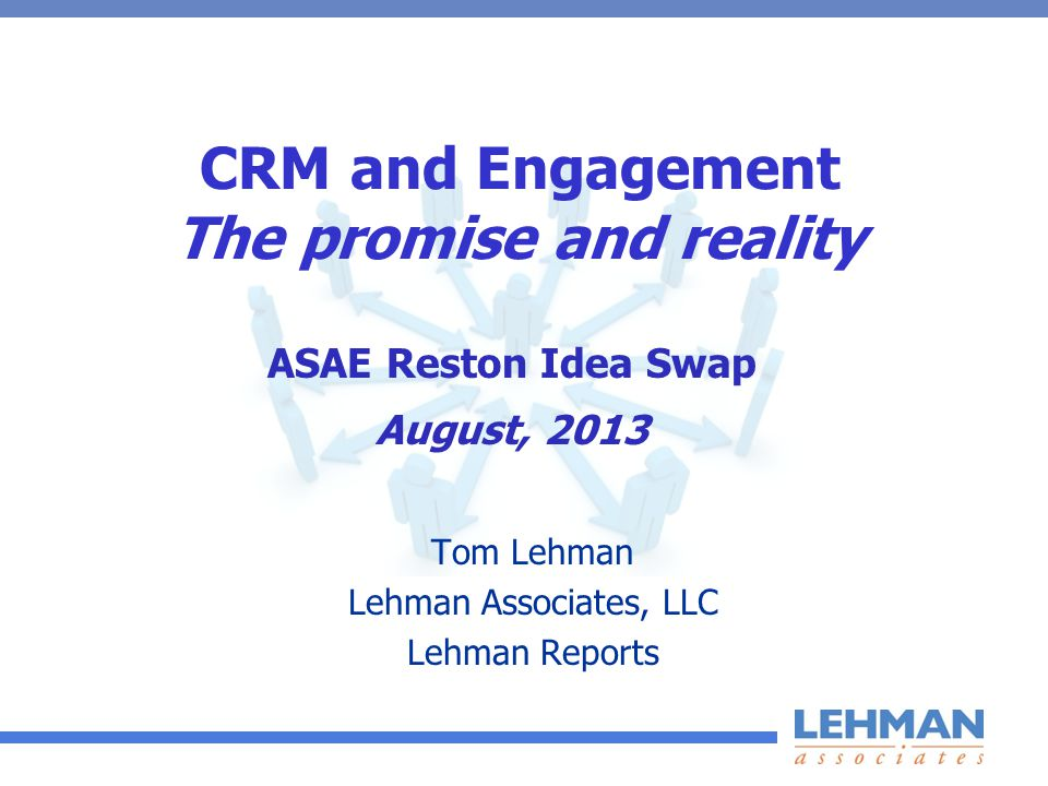 CRM and Engagement The promise and reality Tom Lehman Lehman Associates, LLC Lehman Reports ASAE Reston Idea Swap August, 2013