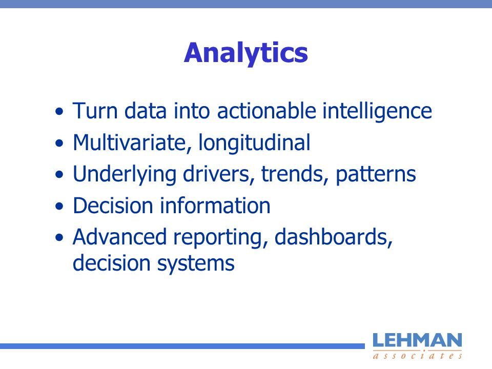 Analytics Turn data into actionable intelligence Multivariate, longitudinal Underlying drivers, trends, patterns Decision information Advanced reporting, dashboards, decision systems
