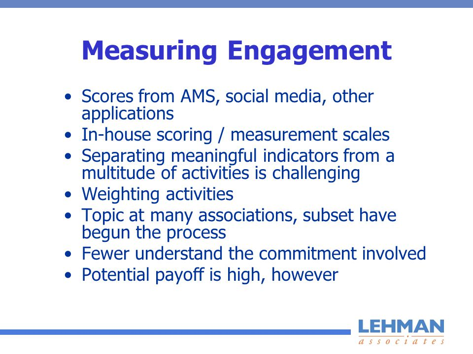 Measuring Engagement Scores from AMS, social media, other applications In-house scoring / measurement scales Separating meaningful indicators from a multitude of activities is challenging Weighting activities Topic at many associations, subset have begun the process Fewer understand the commitment involved Potential payoff is high, however
