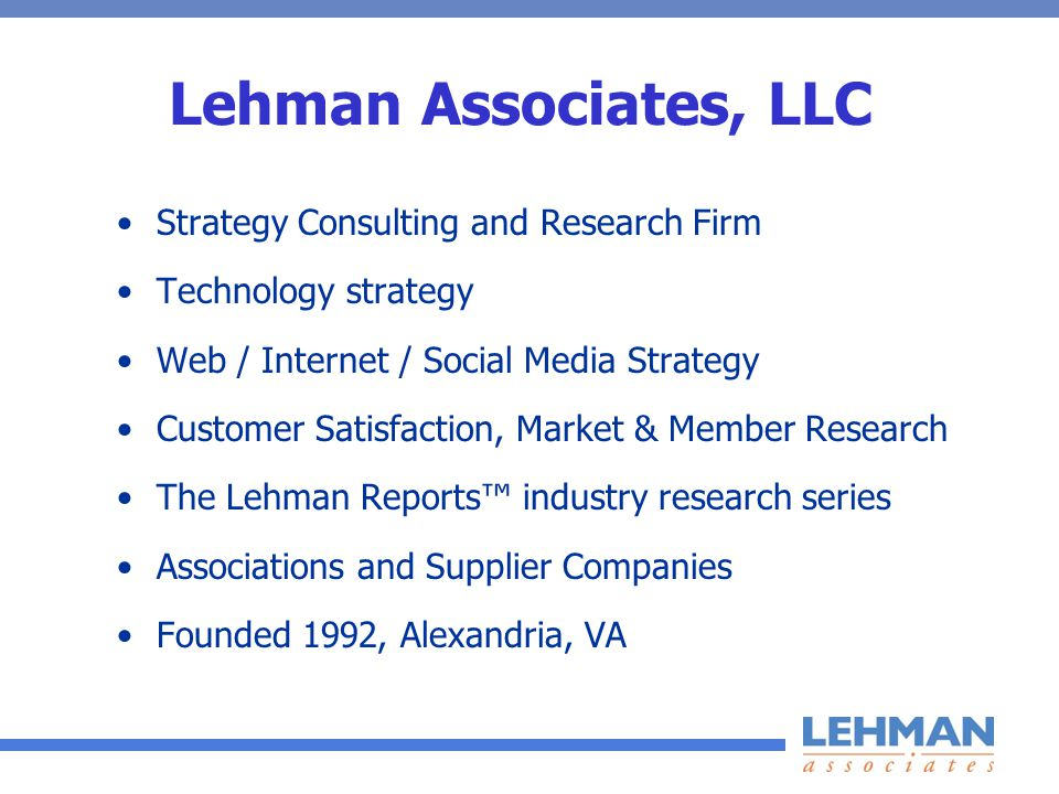 Lehman Associates, LLC Strategy Consulting and Research Firm Technology strategy Web / Internet / Social Media Strategy Customer Satisfaction, Market & Member Research The Lehman Reports industry research series Associations and Supplier Companies Founded 1992, Alexandria, VA