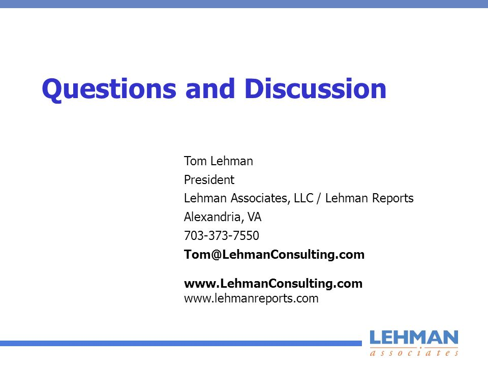 Questions and Discussion Tom Lehman President Lehman Associates, LLC / Lehman Reports Alexandria, VA