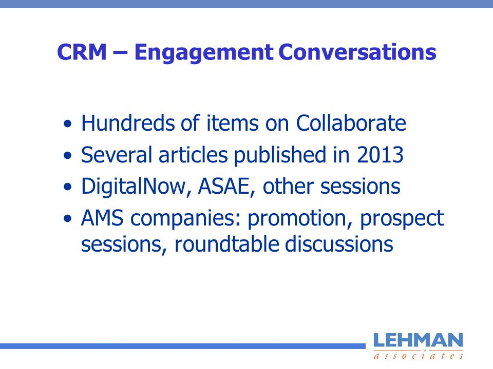 CRM – Engagement Conversations Hundreds of items on Collaborate Several articles published in 2013 DigitalNow, ASAE, other sessions AMS companies: promotion, prospect sessions, roundtable discussions
