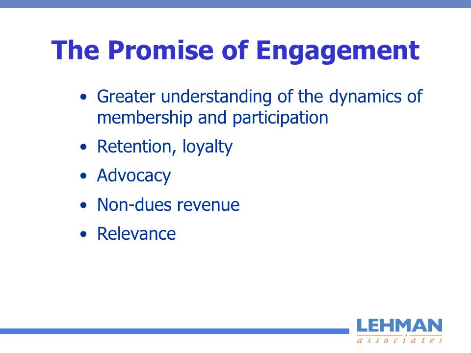 The Promise of Engagement Greater understanding of the dynamics of membership and participation Retention, loyalty Advocacy Non-dues revenue Relevance