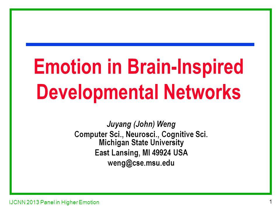 IJCNN 2013 Panel in Higher Emotion 1 Emotion in Brain-Inspired Developmental Networks Juyang (John) Weng Computer Sci., Neurosci., Cognitive Sci.