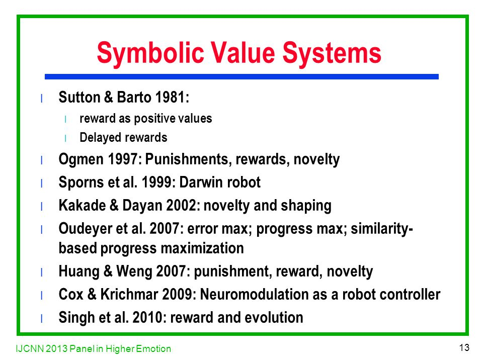 IJCNN 2013 Panel in Higher Emotion 13 Symbolic Value Systems l Sutton & Barto 1981: l reward as positive values l Delayed rewards l Ogmen 1997: Punishments, rewards, novelty l Sporns et al.