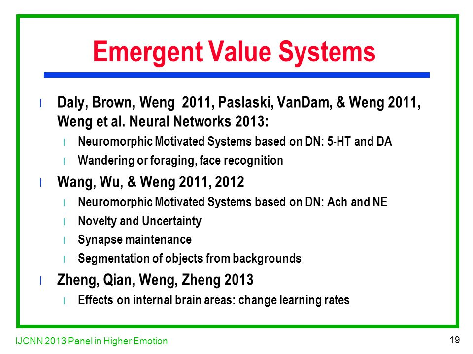 IJCNN 2013 Panel in Higher Emotion 19 Emergent Value Systems l Daly, Brown, Weng 2011, Paslaski, VanDam, & Weng 2011, Weng et al.