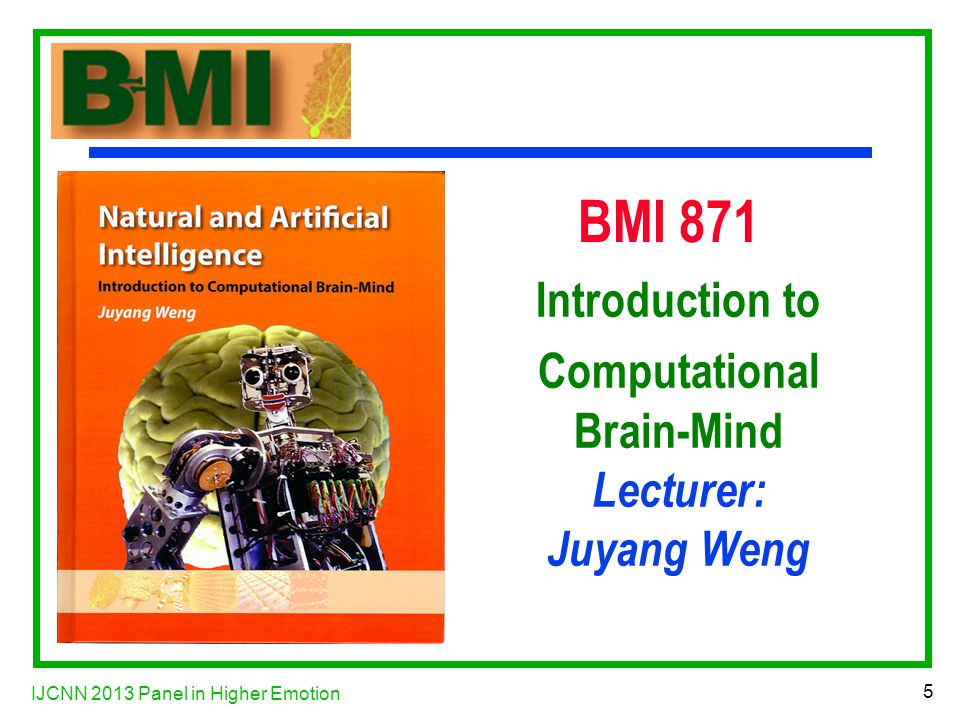 IJCNN 2013 Panel in Higher Emotion 5 BMI 871 Introduction to Computational Brain-Mind Lecturer: Juyang Weng