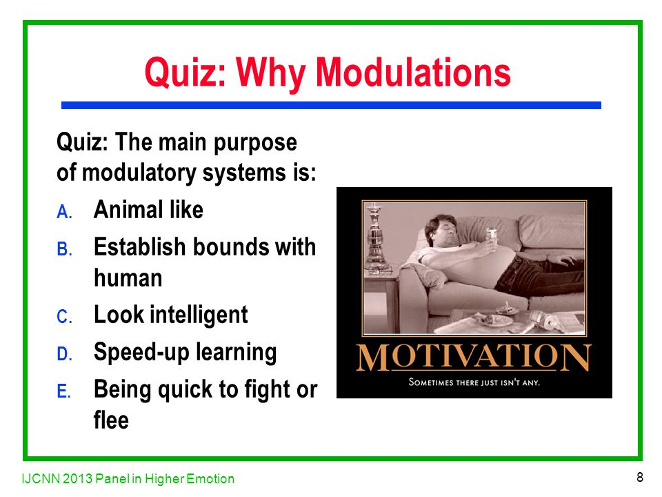 IJCNN 2013 Panel in Higher Emotion 8 Quiz: Why Modulations Quiz: The main purpose of modulatory systems is: A.