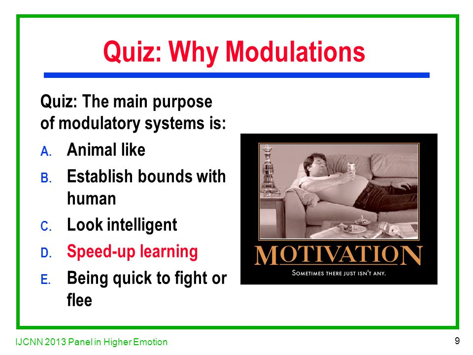 IJCNN 2013 Panel in Higher Emotion 9 Quiz: Why Modulations Quiz: The main purpose of modulatory systems is: A.