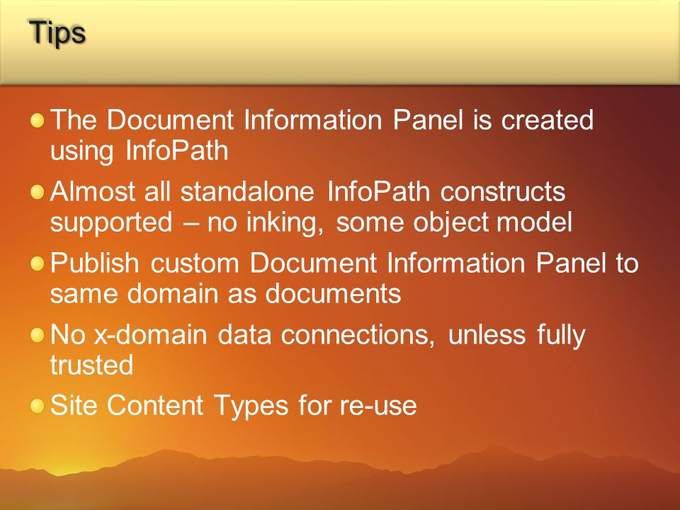 TipsTips The Document Information Panel is created using InfoPath Almost all standalone InfoPath constructs supported – no inking, some object model Publish custom Document Information Panel to same domain as documents No x-domain data connections, unless fully trusted Site Content Types for re-use