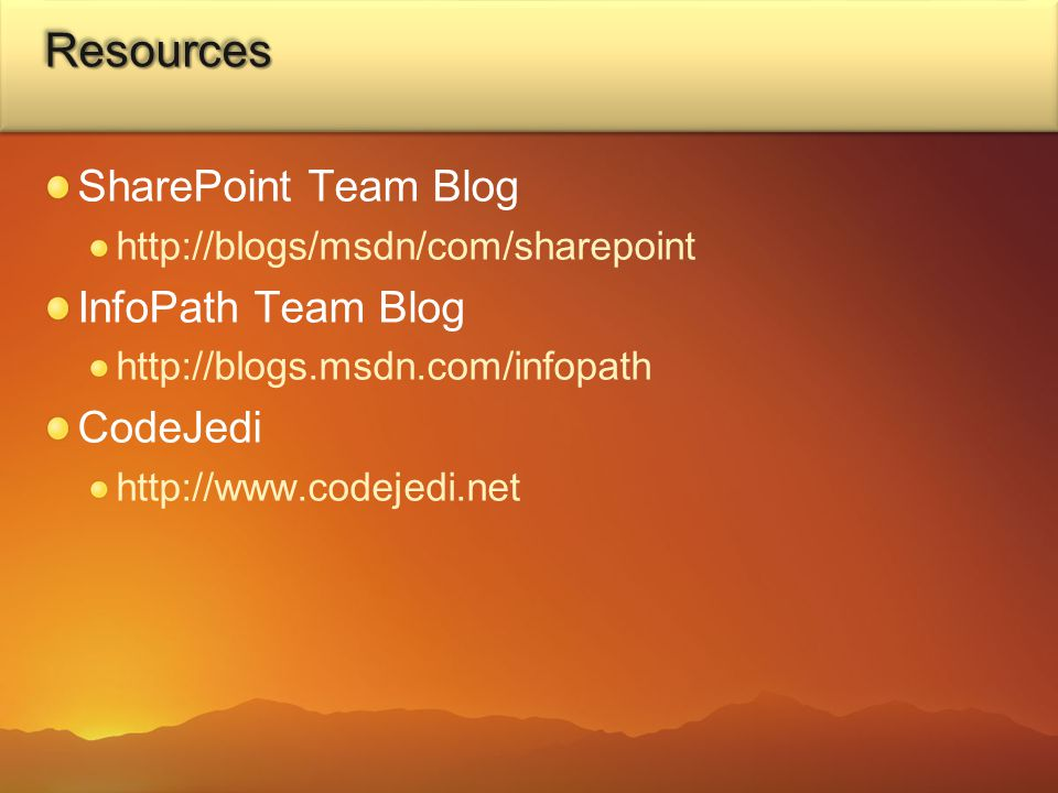 ResourcesResources SharePoint Team Blog http://blogs/msdn/com/sharepoint InfoPath Team Blog http://blogs.msdn.com/infopath CodeJedi http://www.codejedi.net