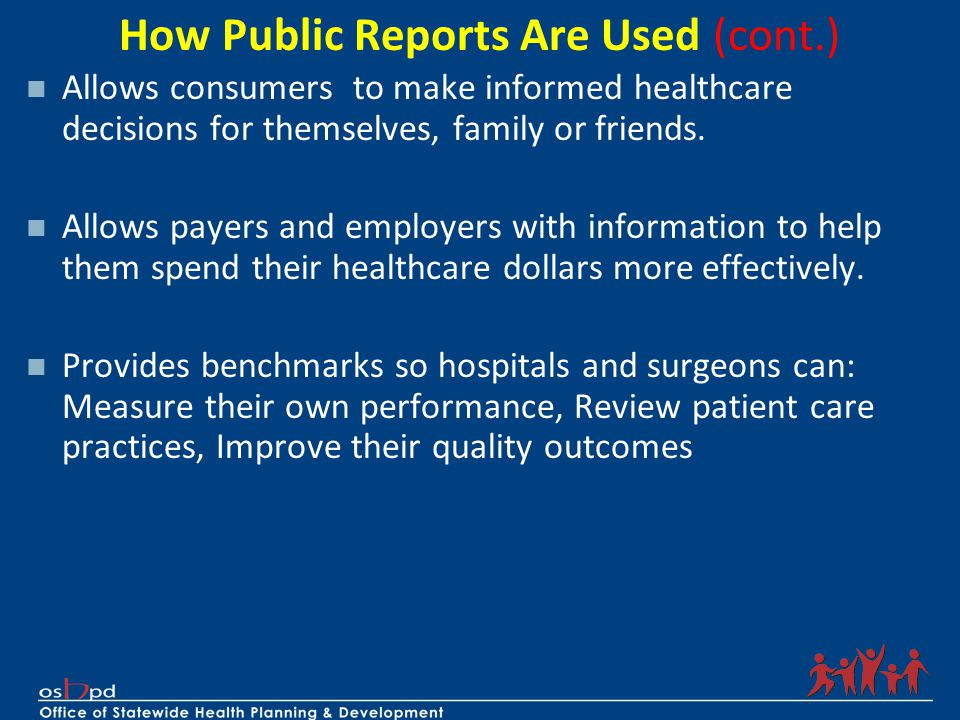 How Public Reports Are Used (cont.) Allows consumers to make informed healthcare decisions for themselves, family or friends. Allows payers and employ