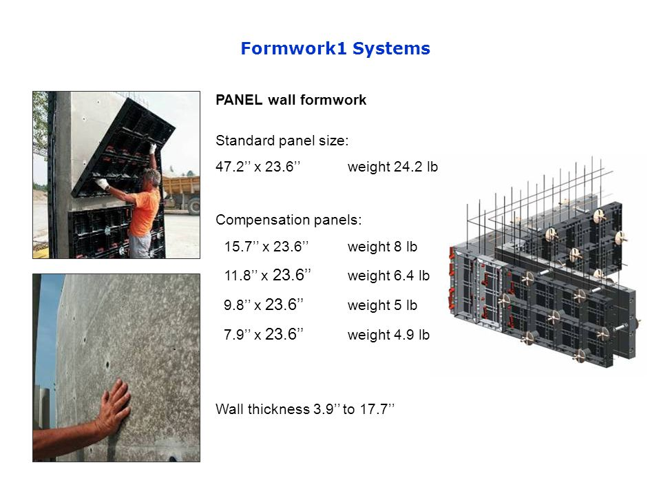PANEL wall formwork Standard panel size: 47.2 x 23.6weight 24.2 lb Compensation panels: 15.7 x 23.6 weight 8 lb 11.8 x 23.6 weight 6.4 lb 9.8 x 23.6 weight 5 lb 7.9 x 23.6 weight 4.9 lb Wall thickness 3.9 to 17.7 Formwork1 Systems