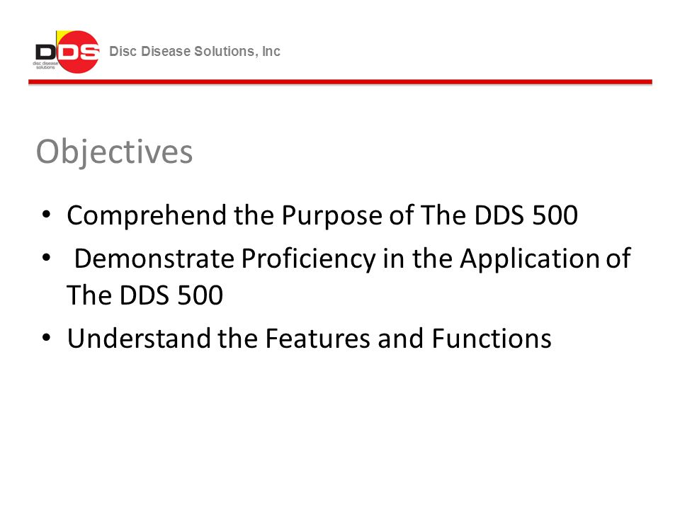 Disc Disease Solutions, Inc Objectives Comprehend the Purpose of The DDS 500 Demonstrate Proficiency in the Application of The DDS 500 Understand the Features and Functions