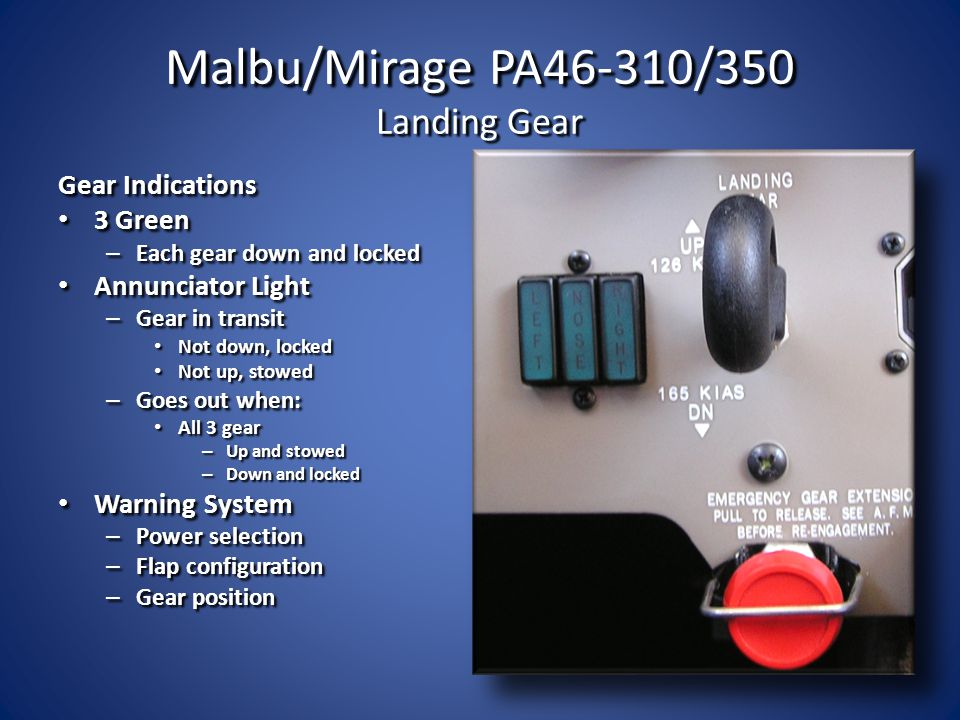 Malbu/Mirage PA46-310/350 Landing Gear Gear Indications 3 Green 3 Green – Each gear down and locked Annunciator Light Annunciator Light – Gear in tran