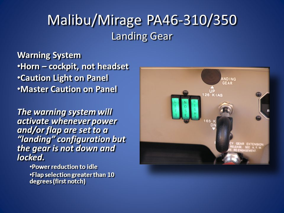 Malibu/Mirage PA46-310/350 Landing Gear Warning System Horn – cockpit, not headset Horn – cockpit, not headset Caution Light on Panel Caution Light on Panel Master Caution on Panel Master Caution on Panel The warning system will activate whenever power and/or flap are set to a landing configuration but the gear is not down and locked.
