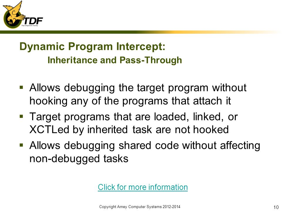 Dynamic Program Intercept: Inheritance and Pass-Through Allows debugging the target program without hooking any of the programs that attach it Target programs that are loaded, linked, or XCTLed by inherited task are not hooked Allows debugging shared code without affecting non-debugged tasks Click for more information Copyright Arney Computer Systems 2012-2014 10