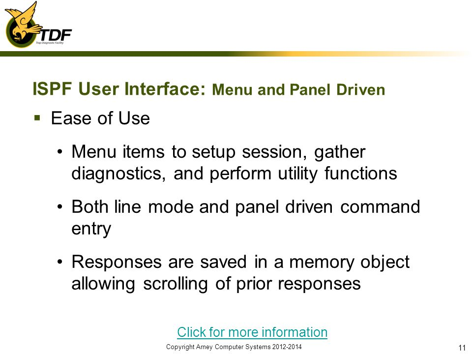 ISPF User Interface: Menu and Panel Driven Ease of Use Menu items to setup session, gather diagnostics, and perform utility functions Both line mode and panel driven command entry Responses are saved in a memory object allowing scrolling of prior responses Click for more information Copyright Arney Computer Systems 2012-2014 11