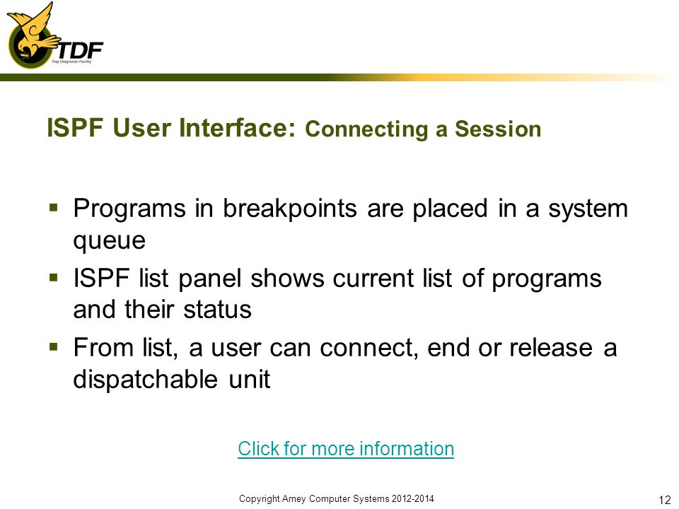 ISPF User Interface: Connecting a Session Programs in breakpoints are placed in a system queue ISPF list panel shows current list of programs and their status From list, a user can connect, end or release a dispatchable unit Click for more information Copyright Arney Computer Systems 2012-2014 12