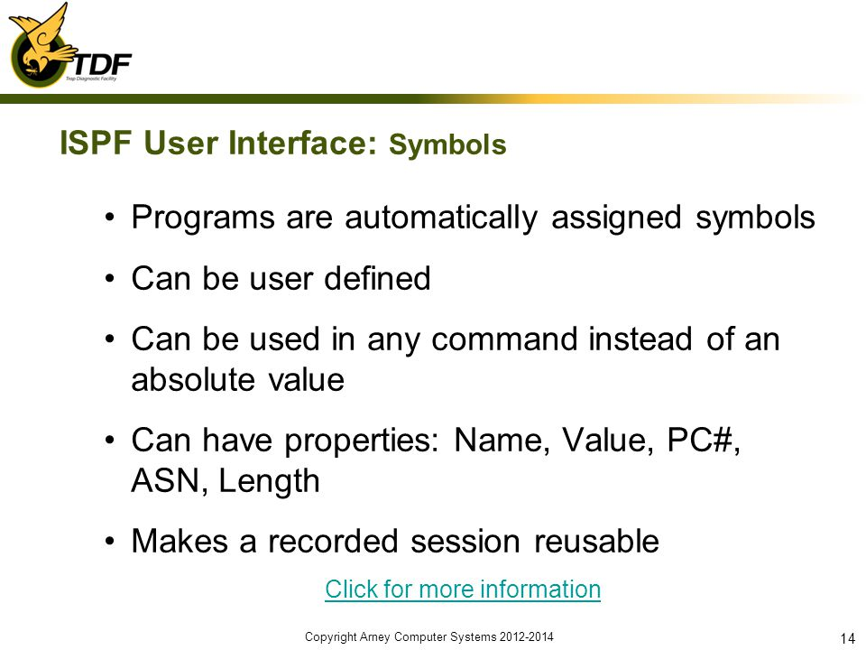 ISPF User Interface: Symbols Programs are automatically assigned symbols Can be user defined Can be used in any command instead of an absolute value Can have properties: Name, Value, PC#, ASN, Length Makes a recorded session reusable Click for more information Copyright Arney Computer Systems 2012-2014 14
