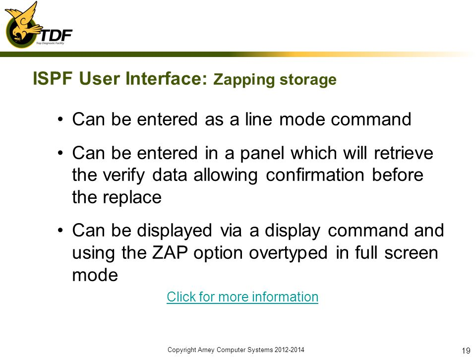 ISPF User Interface: Zapping storage Can be entered as a line mode command Can be entered in a panel which will retrieve the verify data allowing confirmation before the replace Can be displayed via a display command and using the ZAP option overtyped in full screen mode Click for more information Copyright Arney Computer Systems 2012-2014 19