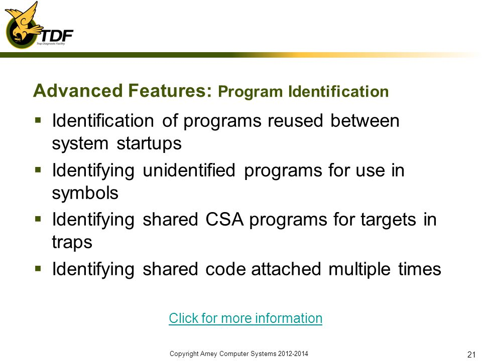 Advanced Features: Program Identification Identification of programs reused between system startups Identifying unidentified programs for use in symbols Identifying shared CSA programs for targets in traps Identifying shared code attached multiple times Click for more information Copyright Arney Computer Systems 2012-2014 21