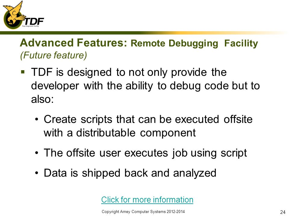 Advanced Features: Remote Debugging Facility (Future feature) TDF is designed to not only provide the developer with the ability to debug code but to also: Create scripts that can be executed offsite with a distributable component The offsite user executes job using script Data is shipped back and analyzed Click for more information Copyright Arney Computer Systems 2012-2014 24