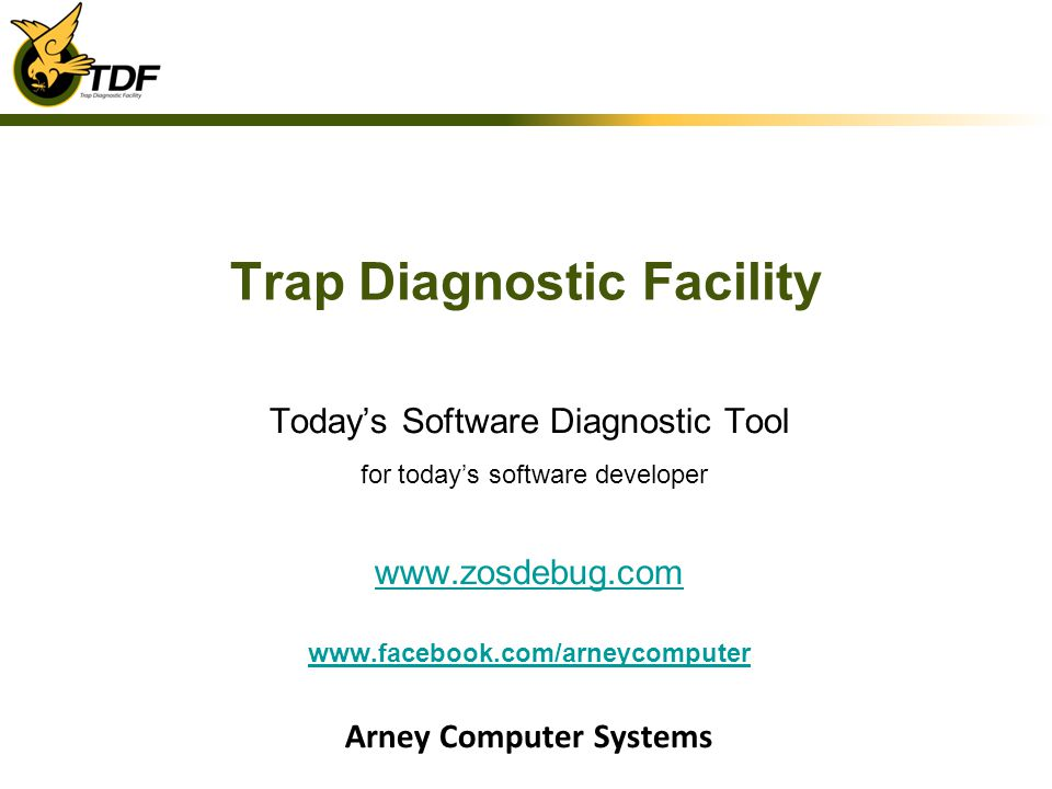 Trap Diagnostic Facility Todays Software Diagnostic Tool for todays software developer www.zosdebug.com www.facebook.com/arneycomputer Arney Computer Systems