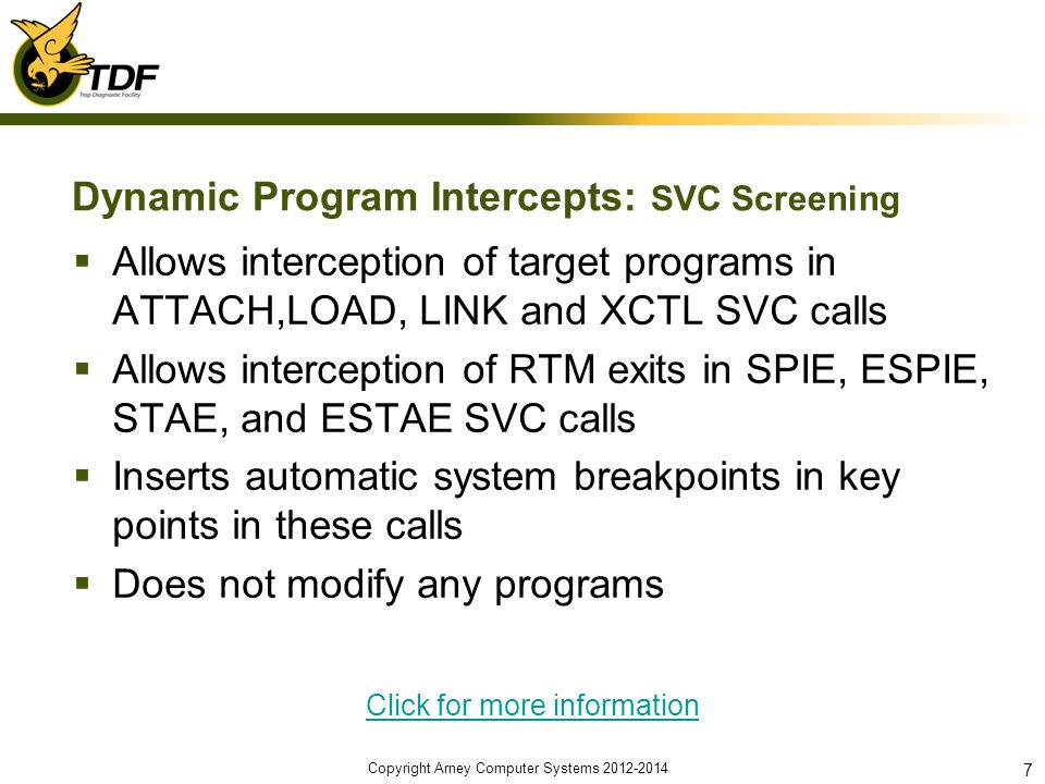 Dynamic Program Intercepts: SVC Screening Allows interception of target programs in ATTACH,LOAD, LINK and XCTL SVC calls Allows interception of RTM exits in SPIE, ESPIE, STAE, and ESTAE SVC calls Inserts automatic system breakpoints in key points in these calls Does not modify any programs Click for more information Copyright Arney Computer Systems 2012-2014 7