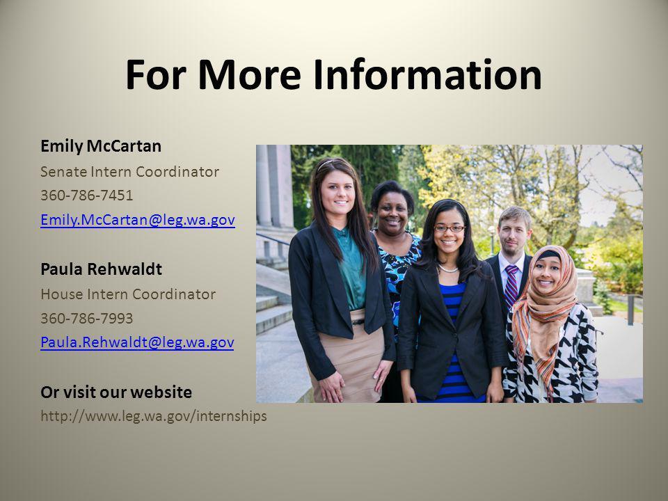 For More Information Emily McCartan Senate Intern Coordinator 360-786-7451 Emily.McCartan@leg.wa.gov Paula Rehwaldt House Intern Coordinator 360-786-7993 Paula.Rehwaldt@leg.wa.gov Or visit our website http://www.leg.wa.gov/internships