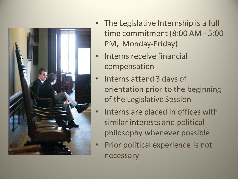 The Legislative Internship is a full time commitment (8:00 AM - 5:00 PM, Monday-Friday) Interns receive financial compensation Interns attend 3 days of orientation prior to the beginning of the Legislative Session Interns are placed in offices with similar interests and political philosophy whenever possible Prior political experience is not necessary