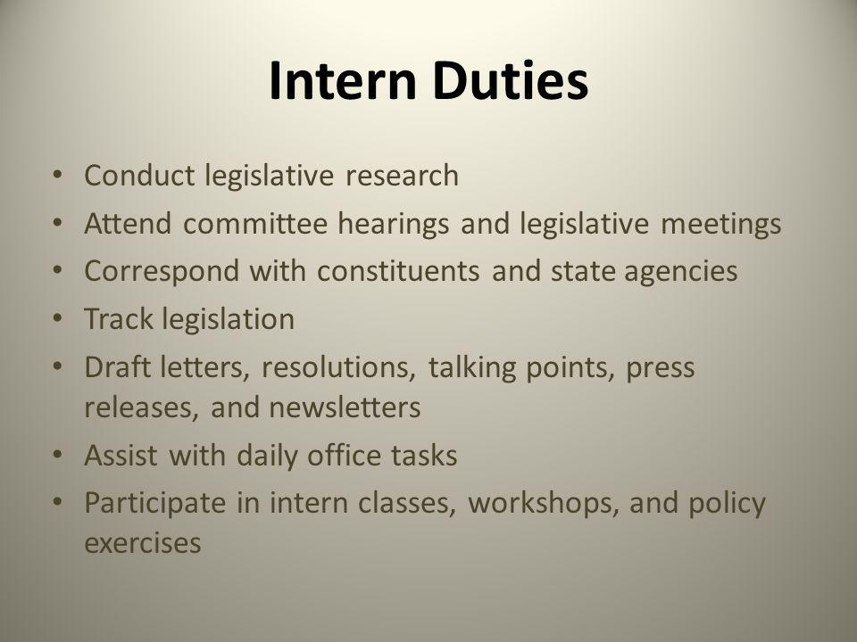 Intern Duties Conduct legislative research Attend committee hearings and legislative meetings Correspond with constituents and state agencies Track legislation Draft letters, resolutions, talking points, press releases, and newsletters Assist with daily office tasks Participate in intern classes, workshops, and policy exercises
