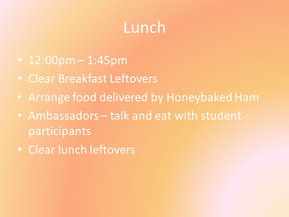 Lunch 12:00pm – 1:45pm Clear Breakfast Leftovers Arrange food delivered by Honeybaked Ham Ambassadors – talk and eat with student participants Clear l