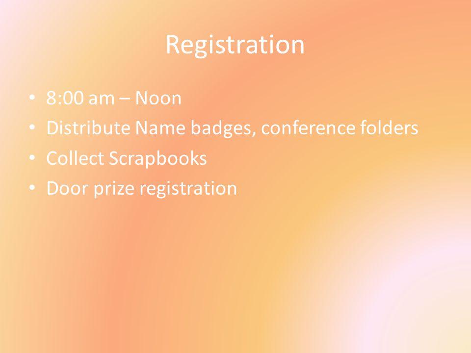 Registration 8:00 am – Noon Distribute Name badges, conference folders Collect Scrapbooks Door prize registration