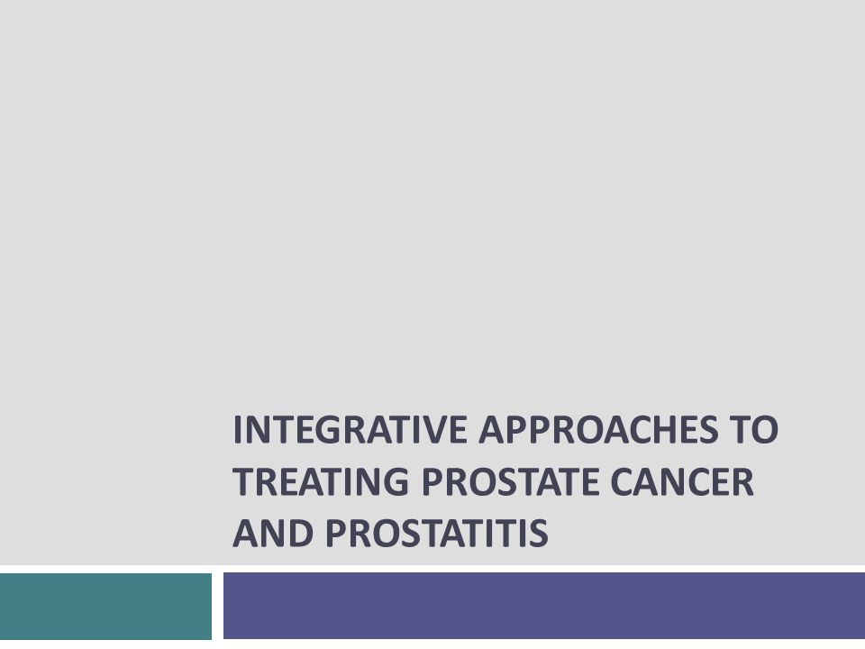INTEGRATIVE APPROACHES TO TREATING PROSTATE CANCER AND PROSTATITIS