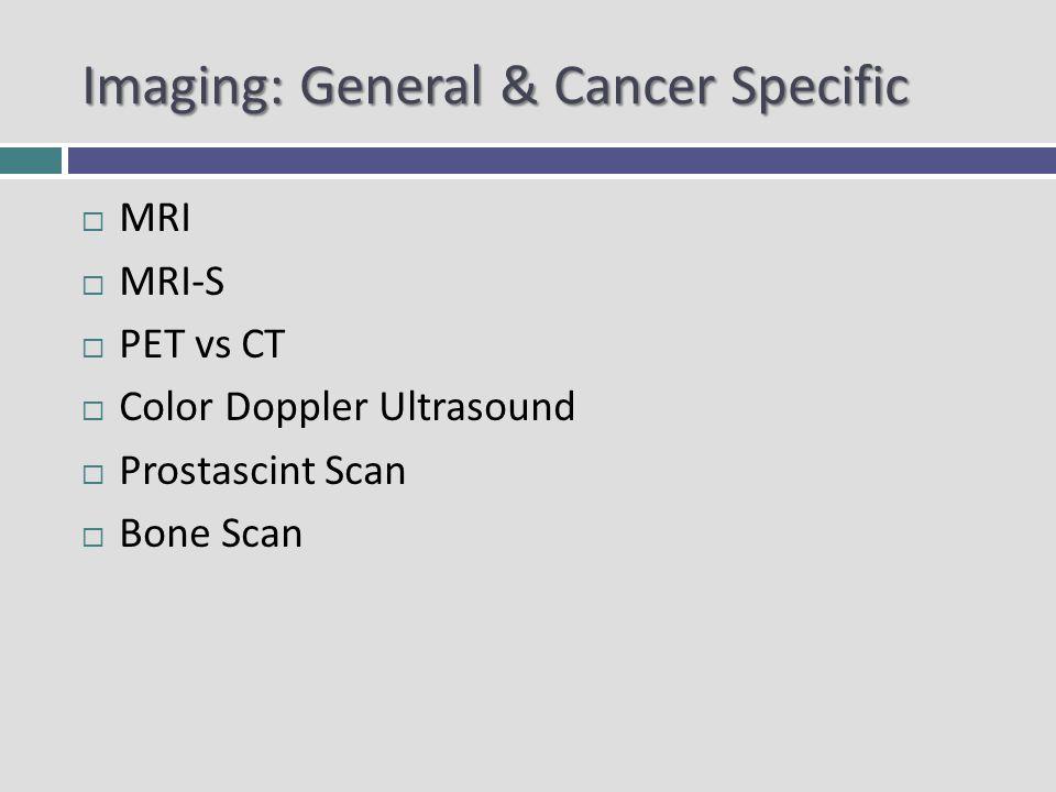 Imaging: General & Cancer Specific MRI MRI-S PET vs CT Color Doppler Ultrasound Prostascint Scan Bone Scan