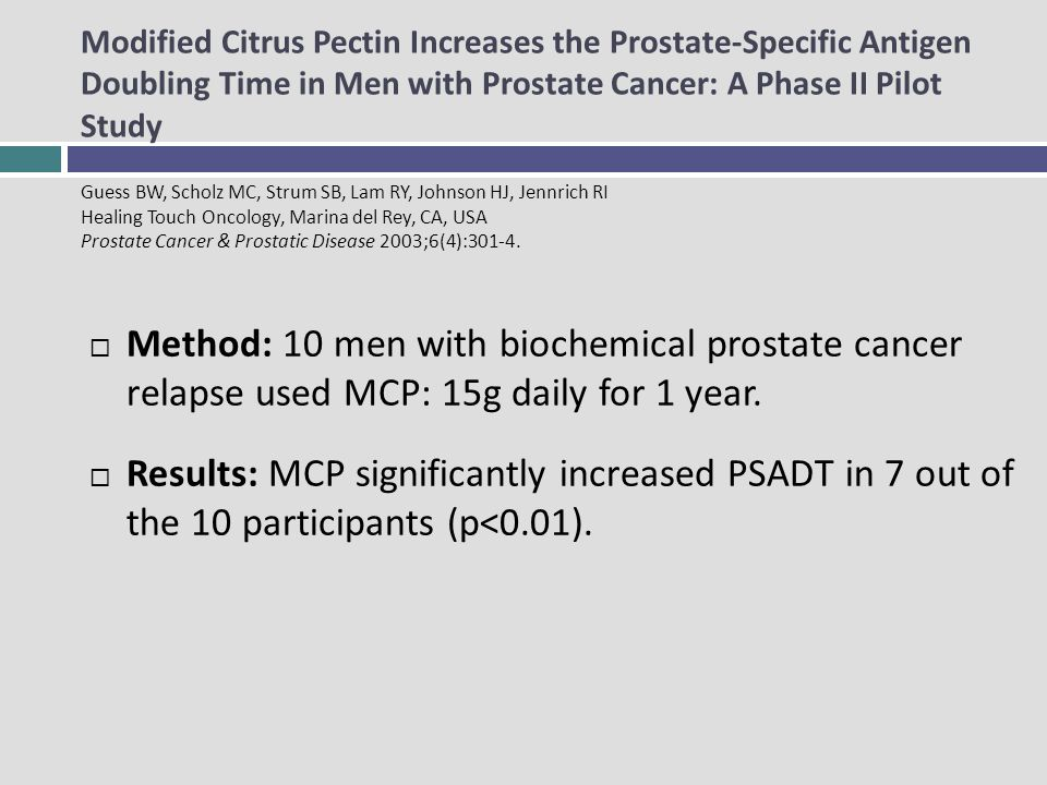 Modified Citrus Pectin Increases the Prostate-Specific Antigen Doubling Time in Men with Prostate Cancer: A Phase II Pilot Study Guess BW, Scholz MC, Strum SB, Lam RY, Johnson HJ, Jennrich RI Healing Touch Oncology, Marina del Rey, CA, USA Prostate Cancer & Prostatic Disease 2003;6(4):301-4.