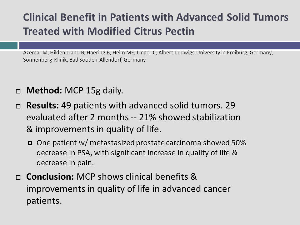 Clinical Benefit in Patients with Advanced Solid Tumors Treated with Modified Citrus Pectin Azémar M, Hildenbrand B, Haering B, Heim ME, Unger C, Albert-Ludwigs-University in Freiburg, Germany, Sonnenberg-Klinik, Bad Sooden-Allendorf, Germany Method: MCP 15g daily.