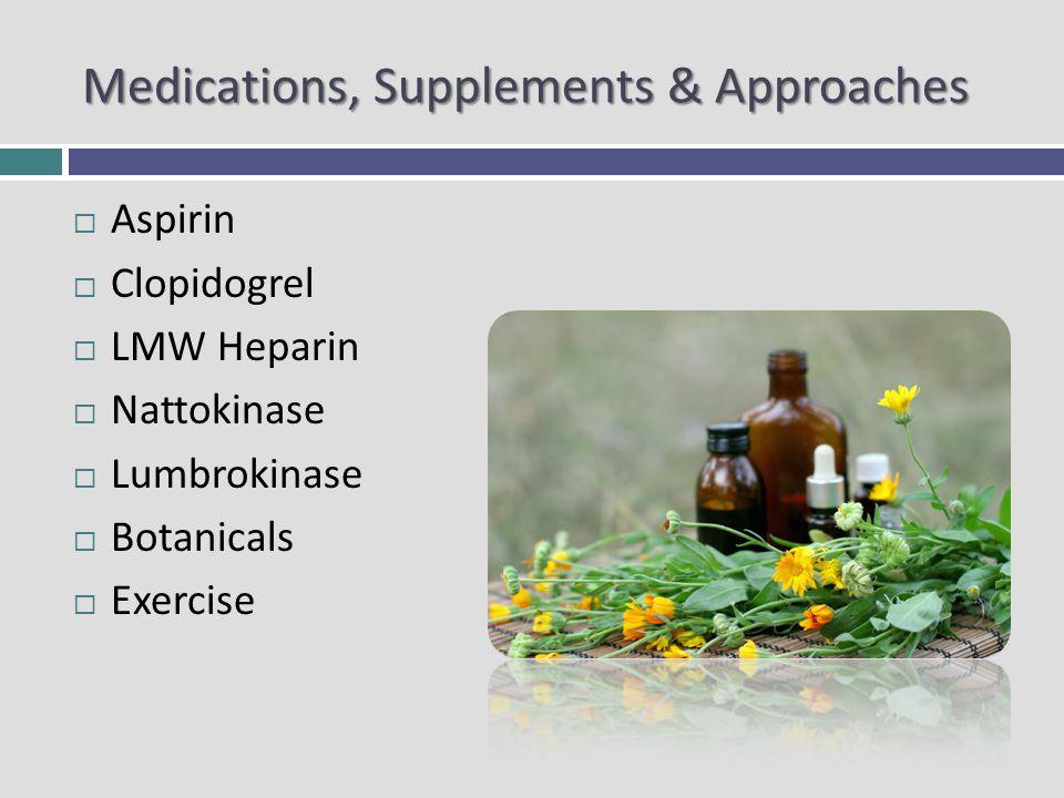 Medications, Supplements & Approaches Aspirin Clopidogrel LMW Heparin Nattokinase Lumbrokinase Botanicals Exercise