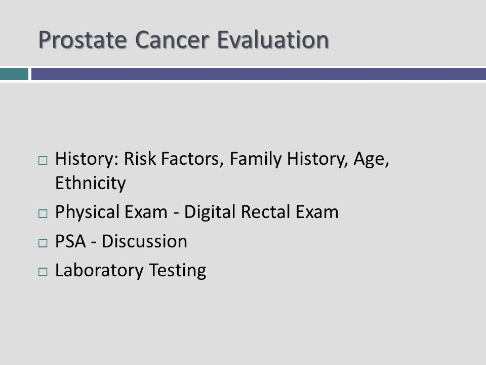 Prostate Cancer Evaluation History: Risk Factors, Family History, Age, Ethnicity Physical Exam - Digital Rectal Exam PSA - Discussion Laboratory Testing