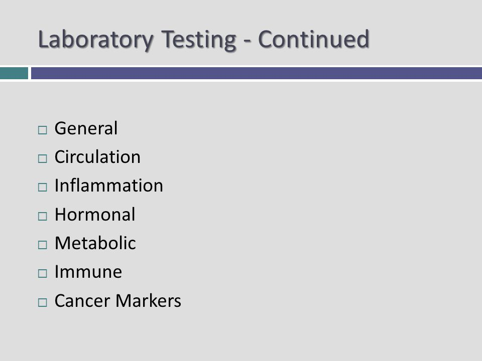 Laboratory Testing - Continued General Circulation Inflammation Hormonal Metabolic Immune Cancer Markers