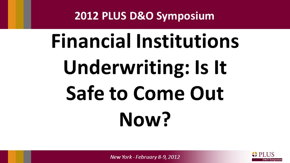 New York - February 8-9, PLUS D&O Symposium Financial Institutions Underwriting: Is It Safe to Come Out Now