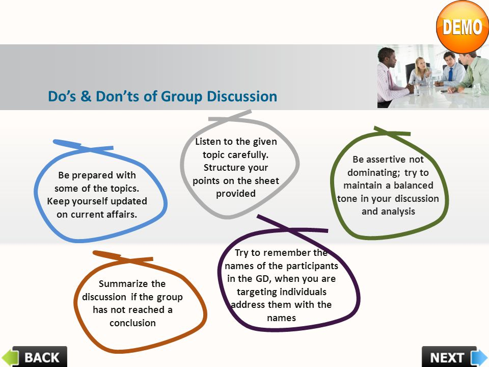 Dos & Donts of Group Discussion Be prepared with some of the topics. Keep yourself updated on current affairs. Listen to the given topic carefully. St