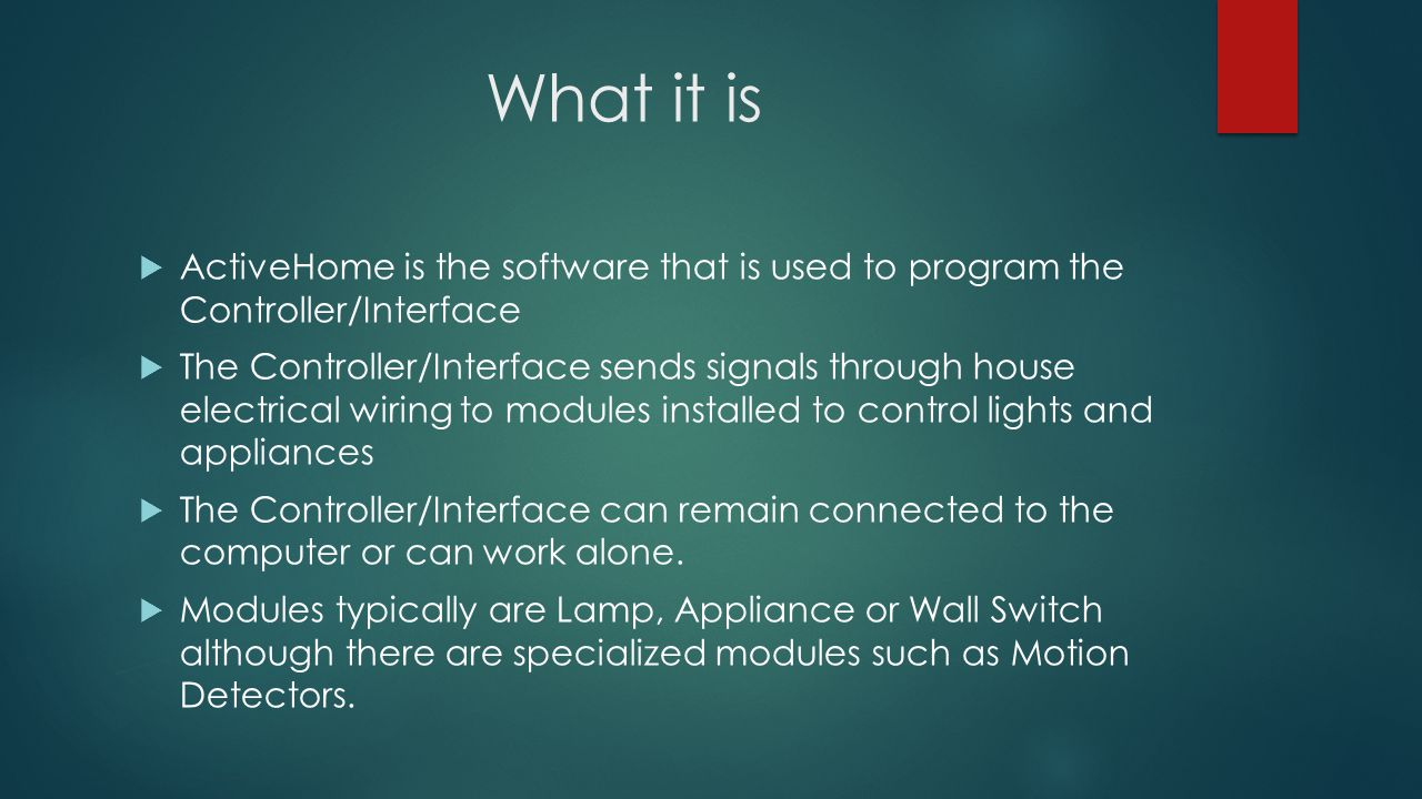 What it is ActiveHome is the software that is used to program the Controller/Interface The Controller/Interface sends signals through house electrical wiring to modules installed to control lights and appliances The Controller/Interface can remain connected to the computer or can work alone.